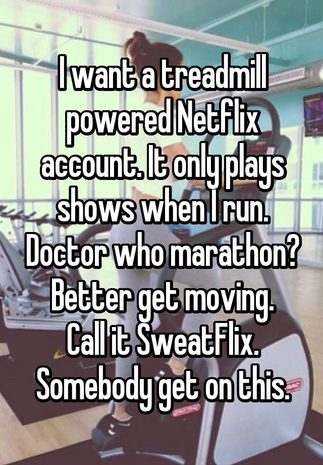 I want a treadmill powered Netflix account. It only plays shows when I run. Doctor who marathon? Better get moving. Call it SweatFlix. Somebody get on this.