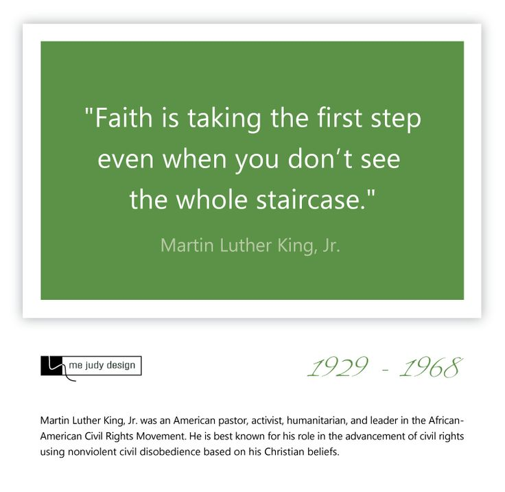 "One step at a time... ""Faith is taking the first step even when you don't see the whole staircase."" Martin Luther King Jr. 1929-1968 - mejudydesign.com"