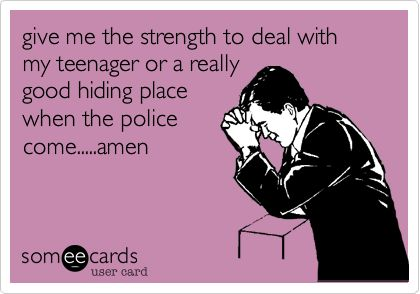 give me the strength to deal with my teenager or a really good hiding place when the police come.....amen.