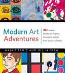 Modern Art Adventures: 36 Creative, Hands-On Projects Inspired by Artists from Monet to Banksy [Book]