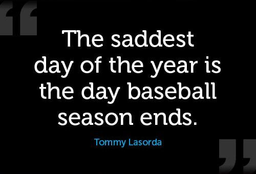 "Whether your season is already over or it's ending soon, like Tommy Lasorda said ""The saddest day of the year is the day baseball season ends."" Enjoy your summer and ensure your boys have an opportunity to rest their arms and have some fun away from baseball."