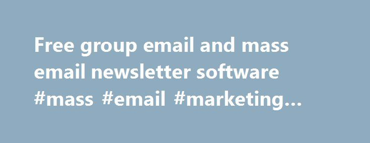 Free group email and mass email newsletter software #mass #email #marketing #services http://cleveland.remmont.com/free-group-email-and-mass-email-newsletter-software-mass-email-marketing-services/  # Manage mass email newsletter and bulk email campaigns right from your computer. One single upfront purchase No monthly cost!No per message fees! Easy List Management Create any number of email marketing lists and contacts. Import recipients from practically any data source and easily manage new…