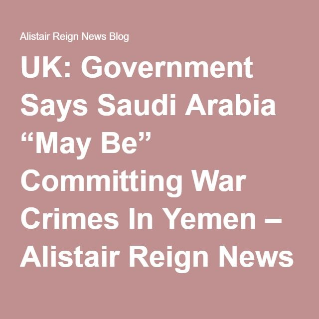 "UK: Government Says Saudi Arabia ""May Be"" Committing War Crimes In Yemen – Alistair Reign News Blog"