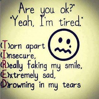 "T (torn apart) I (insecure) R (really faking my smile) E (extremely sad) D (drowning in my tears)  So many times I said I was ""just tired""."