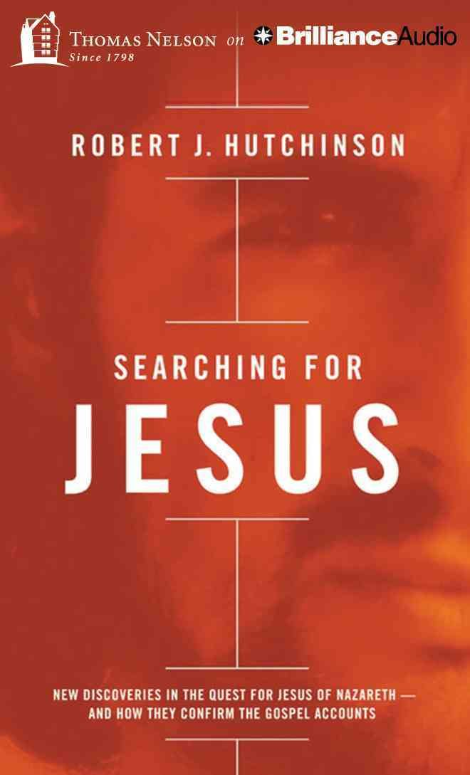 Searching for Jesus: New Discoveries in the Quest for Jesus of Nazareth - and How They Confirm the Gospel Accounts...