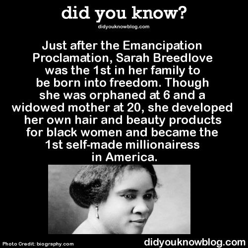 did-you-kno:      Just after the Emancipation Proclamation, Sarah Breedlove was the 1st in her family to be born into freedom. Though she was orphaned at 6 and a widowed mother at 20, she developed her own hair and beauty products for black women and became the 1st self-made millionairess in America.  Source     (via did-you-kno)