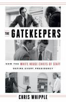 The gatekeepers : how the White House Chiefs of Staff define every presidency / Chris Whipple.