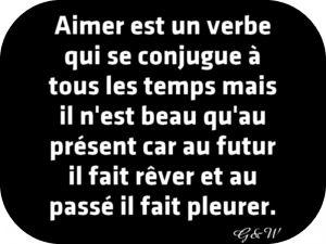 Aimer est un verbe qui se conjugue à tous les temps mais il n'est beau qu'au présent car au futur il fait rêver et au passé il fait pleurer.