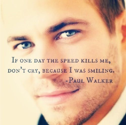 Paul Walker-This quote just shoots straight to my heart. So young, so much of life left. Miss you, Paul W.
