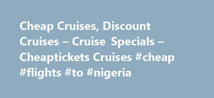 Cheap Cruises, Discount Cruises – Cruise Specials – Cheaptickets Cruises #cheap #flights #to #nigeria http://cheap.remmont.com/cheap-cruises-discount-cruises-cruise-specials-cheaptickets-cruises-cheap-flights-to-nigeria/  #www cheaptickets com # Terms Conditions Total cruise prices listed are samples in U.S. dollars of select stateroom category types as indicated and include non-commissionable fares. All prices and bonus offers are valid only for new individual bookings for select stateroom…