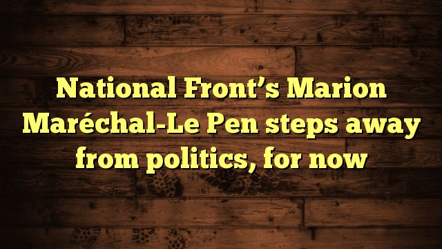 nice National Front's Marion Maréchal-Le Pen steps away from politics, for now