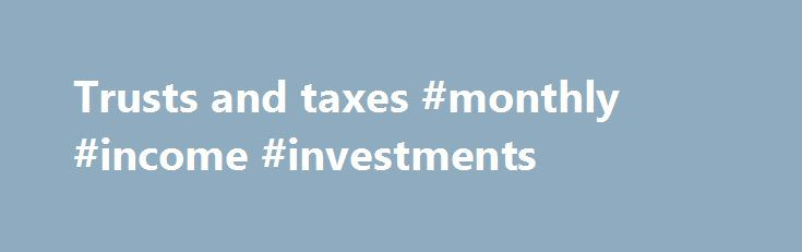 Trusts and taxes #monthly #income #investments http://income.nef2.com/trusts-and-taxes-monthly-income-investments/  #income trusts # Trusts and taxes 1. Overview A trust is a way of managing assets (money, investments, land or buildings) for people. There are different types of trusts and they are taxed differently. the 'settlor' – the person who puts assets into a trust the 'trustee' – the person who manages the trust the 'beneficiary' – the person who benefits from the trust What trusts…