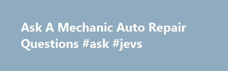 Ask A Mechanic Auto Repair Questions #ask #jevs http://questions.nef2.com/ask-a-mechanic-auto-repair-questions-ask-jevs/  #ask a mechanic # We have partnered with JustAnswer so that you can get an answer ASAP. Domestic Import Model Coverage Clear, Concise Illustrations Diagrams Time-saving TSBs, Recalls, Technical Tips Detailed, Accurate Repair Articles Model-Specific Maintenance Schedules Advice for DIY Live Real Expert giving the Answers you need 24/7 Complete wiring diagrams included with…