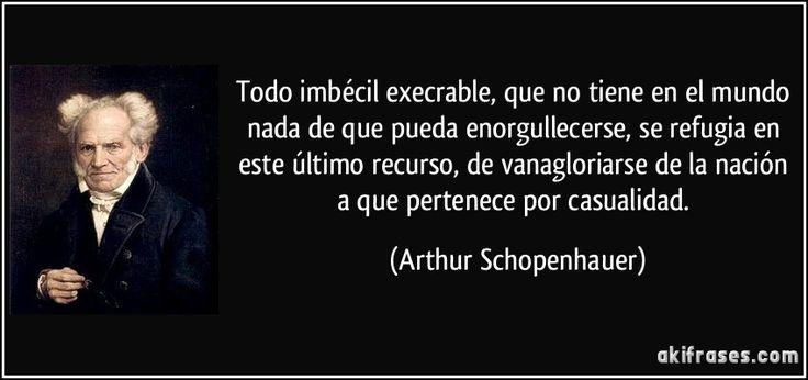 Todo imbécil execrable, que no tiene en el mundo nada de que pueda enorgullecerse, se refugia en este último recurso, de vanagloriarse de la nación a que pertenece por casualidad. (Arthur Schopenhauer)