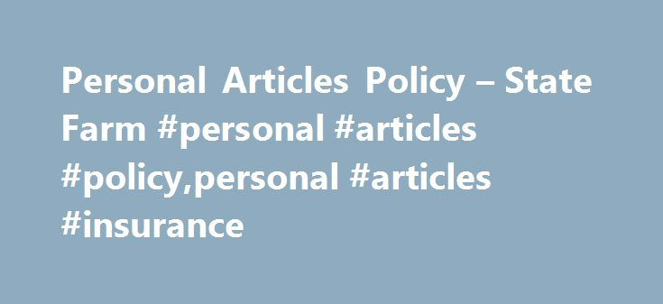 Personal Articles Policy – State Farm #personal #articles #policy,personal #articles #insurance http://germany.nef2.com/personal-articles-policy-state-farm-personal-articles-policypersonal-articles-insurance/  # Protect Your Valuables with a Personal Articles Policy Personal Articles Policy May Cover: Cameras� Collectibles (such as dolls, model trains, sports cards, comic books, and stamp and coin collections)� Computer equipment and software (personal use only)� Fine art (such as oriental…
