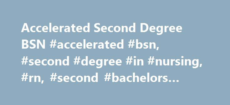 Accelerated Second Degree BSN #accelerated #bsn, #second #degree #in #nursing, #rn, #second #bachelors #degree http://malawi.nef2.com/accelerated-second-degree-bsn-accelerated-bsn-second-degree-in-nursing-rn-second-bachelors-degree/  # The Second Degree Accelerated BSN Program is designed exclusively for individuals who have earned a minimum of a Bachelor s degree in a different field of study. This program may be completed in 16 months of full-time study. Applicants are accepted to begin…