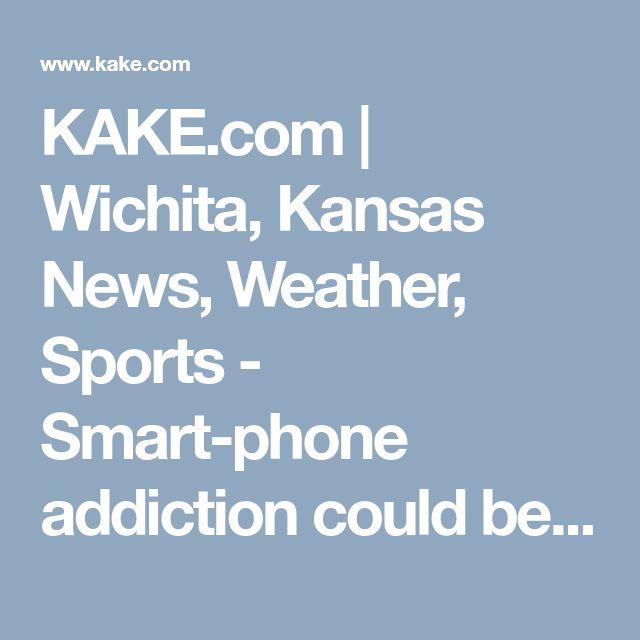 KAKE.com | Wichita, Kansas News, Weather, Sports - Smart-phone addiction could be changing your brain