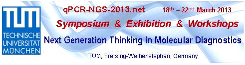 6th international qPCR & Next Generation Sequencing Event  Symposium  &  Industrial Exhibition  &  Application Workshops  18th – 22 March 2013, Technical University of Munich,  Freising, Weihenstephan,  Germany  Main topic:  Next Generation Thinking in Molecular Diagnostics    CALL for scientific TALK and POSTER contributions for qPCR & NGS 2013 Event  Deadline for abstract submission is 31st Jan 2013  http://CALL.qPCR-NGS-2013.net