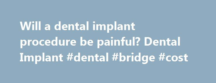 Will a dental implant procedure be painful? Dental Implant #dental #bridge #cost http://dental.remmont.com/will-a-dental-implant-procedure-be-painful-dental-implant-dental-bridge-cost/  #dental implant procedure # Will a dental implant procedure be painful? As someone who has had one, let me put in my two cents! The procedure did not hurt at all. The surgeon anesthetized the area the same as for a filling, but a few more shots. Then he drilled a hole in the bone […]