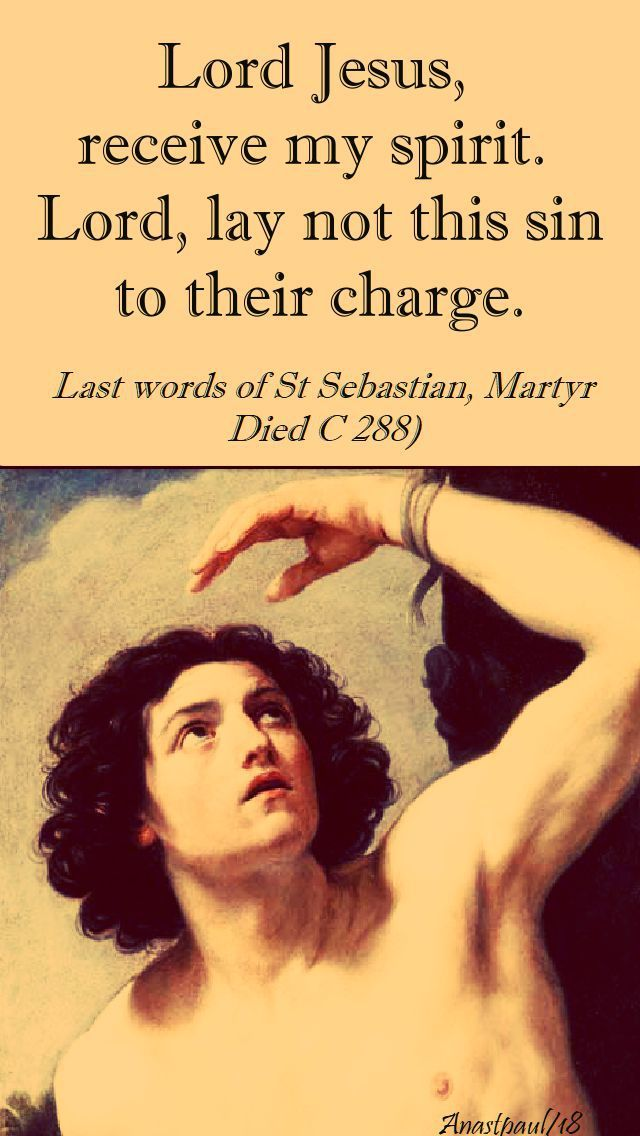 """Lord Jesus, receive my spirit. Lord, lay not this sin to their charge."" - Last words of St. Sebastian, Martyr - Quote/s of the Day - 20 Jan 2018 ~ AnaStpaul"