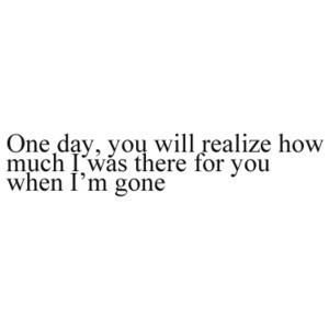 One day, you will realize how much I was there for you when I'm gone