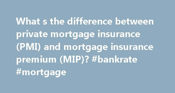 What s the difference between private mortgage insurance (PMI) and mortgage insurance premium (MIP)? #bankrate #mortgage http://mortgages.remmont.com/what-s-the-difference-between-private-mortgage-insurance-pmi-and-mortgage-insurance-premium-mip-bankrate-mortgage/  #mortgage insurance premium # What s the difference between private mortgage insurance (PMI) and mortgage insurance premium (MIP)? Private mortgage insurance (PMI) is an insurance policy used in conventional loans that protects…