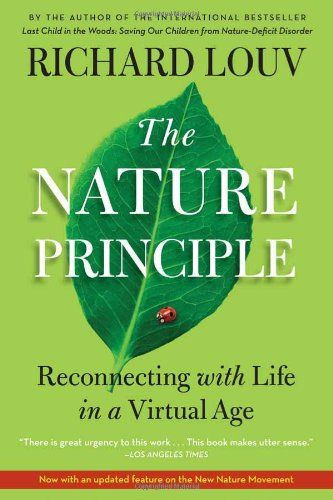The Nature Principle: Reconnecting with Life in a Virtual Age by Richard Louv. Urges us to change our vision of the future, suggesting that if we reconceive environmentalism and sustainability, they will evolve into a larger movement that will touch every part of society.: Worth Reading, Natural Principles, Life,  Dust Jackets, Books Jackets, Nature, Richard Louv, Books Worth, Virtual Age