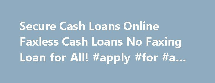 Secure Cash Loans Online Faxless Cash Loans No Faxing Loan for All! #apply #for #a #loan http://loan.remmont.com/secure-cash-loans-online-faxless-cash-loans-no-faxing-loan-for-all-apply-for-a-loan/  #cash loans online # Apply online. You don't need to leave your home to get a payday loan. Skip driving to a payday loan store and waiting in a long time. Step 2 Searching for lenders made easy. Once you are matched with a lender, Secure Cash Loans Online Instant Cash Advance Apply Now…