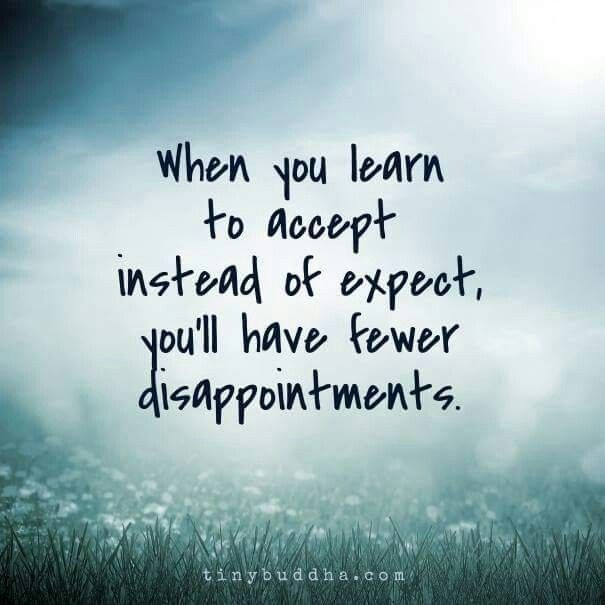 when you learn to accept instead of expect, you'll have fewer disappointments.