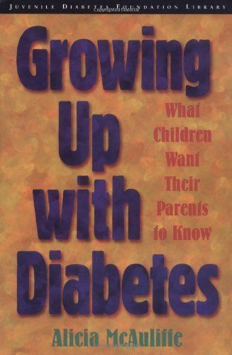 Growing Up with Diabetes: What Children Want Their Parents to Know (Juvenile Diabetes Foundation Library) by Alicia McAuliffe. $12.78. 132 pages. Publisher: Wiley; 1 edition (May 24, 1998)