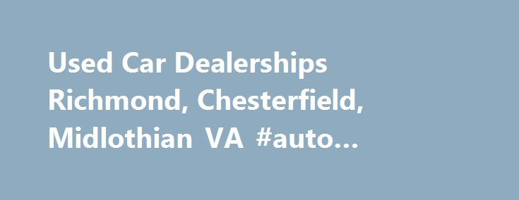 Used Car Dealerships Richmond, Chesterfield, Midlothian VA #auto #batteries http://auto-car.nef2.com/used-car-dealerships-richmond-chesterfield-midlothian-va-auto-batteries/  #used auto dealers # The Top Used Car Dealership in Richmond Call (804) 675-0100 for pricing and more information It can be overwhelming to search for a quality used car in Richmond. Filtering through inventory. determining a reasonable price range, and choosing the best financing options are all important details in…