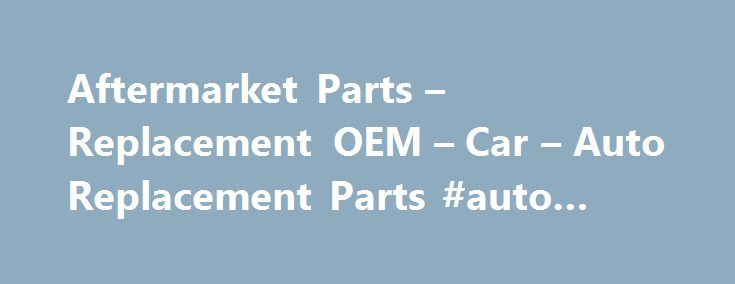 Aftermarket Parts – Replacement OEM – Car – Auto Replacement Parts #auto #barn http://auto.remmont.com/aftermarket-parts-replacement-oem-car-auto-replacement-parts-auto-barn/  #auto replacement parts # Aftermarket Parts – Replacement OEM – Car & Auto Replacement Parts With the help of custom aftermarket parts, automobiles have now become much more than literal vehicles of transport, taking you to and from work and the store and other important places. Cars and trucks are now extensions of an…