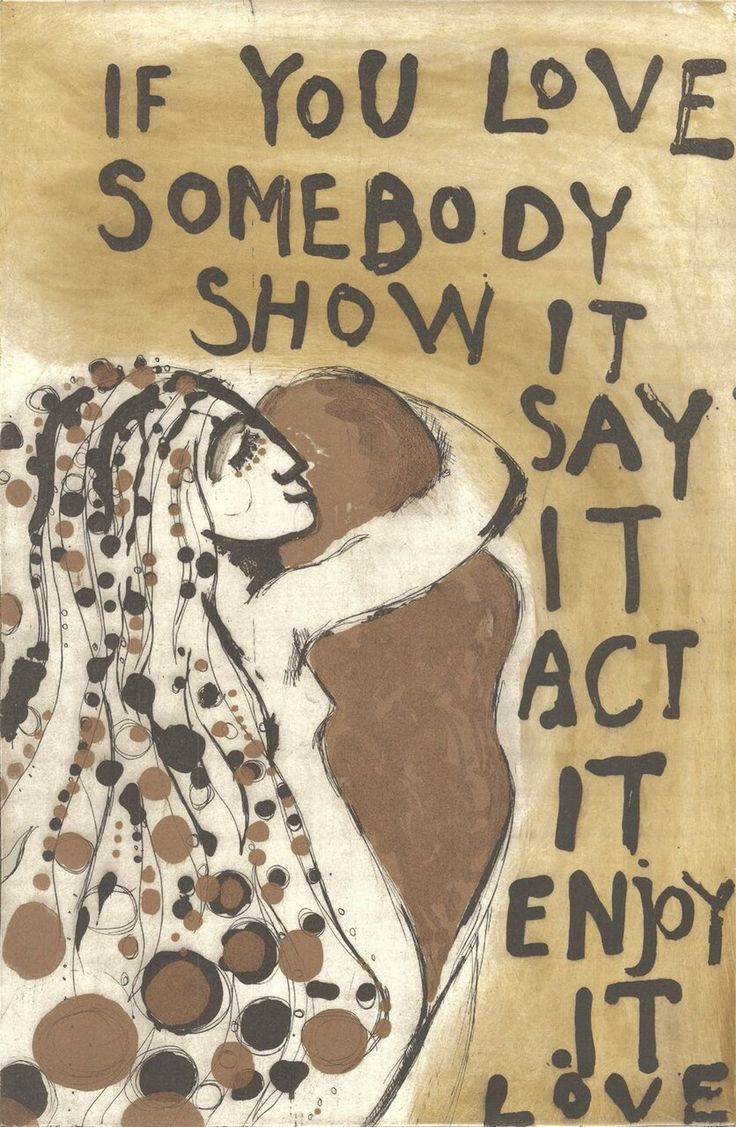 If you love somebody, show it, say it, act it, enjoy it. Love.