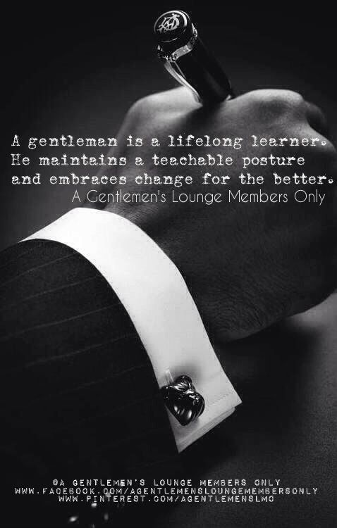 A gentleman is a lifelong learner. He maintains a teachable posture and embraces change for the better. ~S
