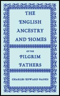 The English Ancestry and Homes of the Pilgrim Fathers : Who Came to Plymouth on the Mayflower in 1620, the Fortune in 1621, and the Anne and the Little James in 1623