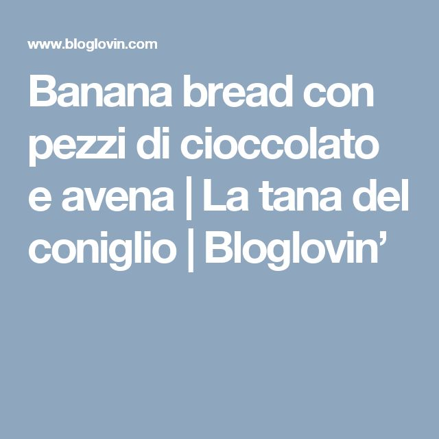 Banana bread con pezzi di cioccolato e avena | La tana del coniglio | Bloglovin'