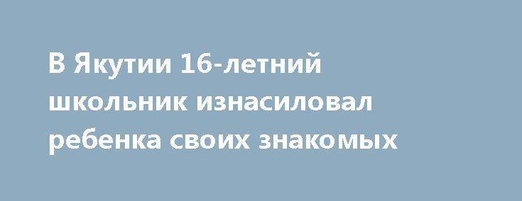 В Якутии 16-летний школьник изнасиловал ребенка своих знакомых http://kleinburd.ru/news/v-yakutii-16-letnij-shkolnik-iznasiloval-rebenka-svoix-znakomyx/