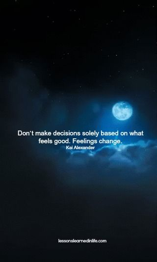 """Don't make decisions solely based on what feels good. Feelings change."" -Kai Alexander, via Lessons Learned in Life"