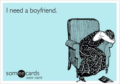 I need a boyfriend.
