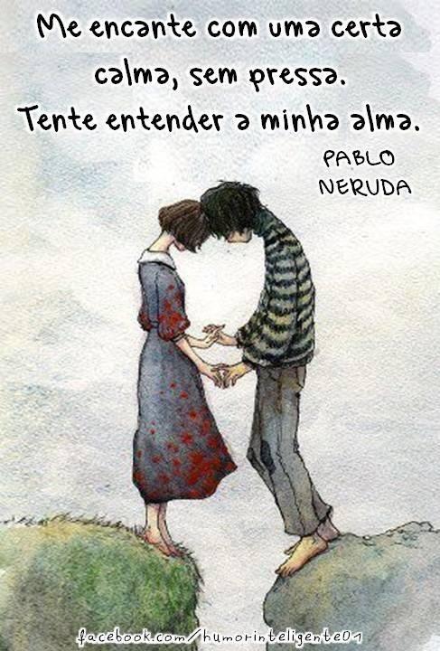 con una cierta calma, sin prisa. Intente entender mi alma. Pablo Neruda