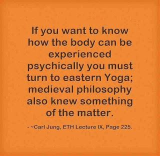 If you want to know how the body can be experienced psychically you must turn to eastern Yoga; medieval philosophy also knew something of the matter. ~Carl Jung, ETH Lecture X, Page 225.