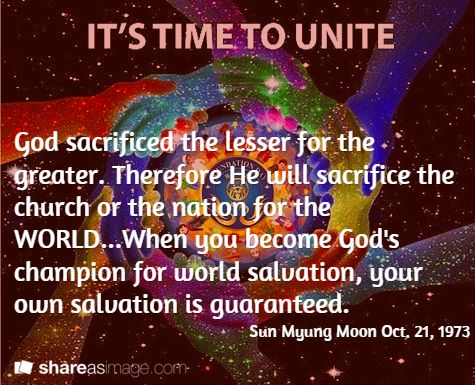 God sacrificed the lesser for the greater. Therefore He will sacrifice the church or the nation for the WORLD...When you become God's champion for world salvation, your own salvation is guaranteed. / Sun Myung Moon Oct. 21, 1973