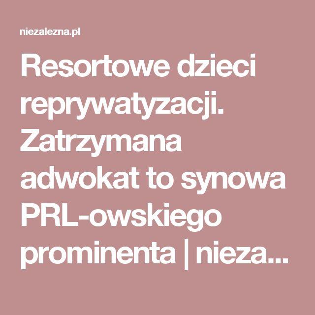 Resortowe dzieci reprywatyzacji. Zatrzymana adwokat to synowa PRL-owskiego prominenta | niezalezna.pl