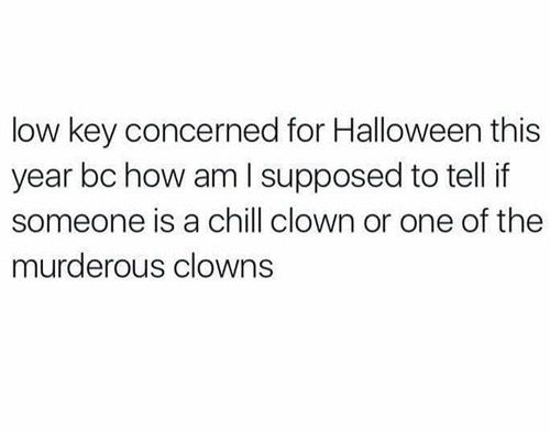If I see one clown I am DARTING back inside. I don't care if it's a tiny toddler or eight year old girl. trust no one I will be DARTING inside
