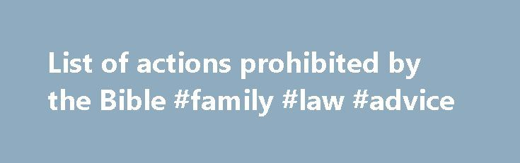 List of actions prohibited by the Bible #family #law #advice http://laws.nef2.com/2017/05/01/list-of-actions-prohibited-by-the-bible-family-law-advice/  #list of laws # List of actions prohibited by the Bible There are a lot of actions prohibited by the Bible. How many have you done? Can you count them all? Vote neutral where the question doesn't apply to you (e.g. posed to any gender you don't identify as, posed to a slave and you live outside of North Korea. unsure if you've sacrificed to…