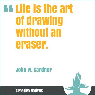 Life is the art of drawing without an eraser.John W. Gardner