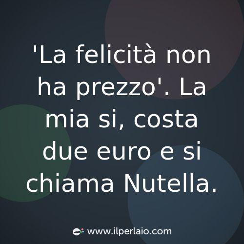 #frase #frasi #nutella #felicita #citazione #pensieri #sapevatelo #ilperlaio