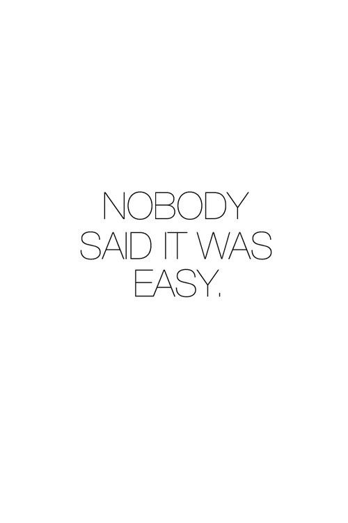 .Nobody said it was easy.