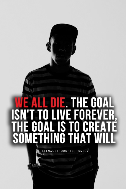 the goal isnt to live forever The goal isn't to live forever, the goal is to create something that will silentinblue chuck palahniuk quotes ( american freelance journalist , satirist and novelist.