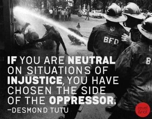 if you are neutral on situations of injustice, you have chosen the side of the oppressor. -Desmond Tutu.